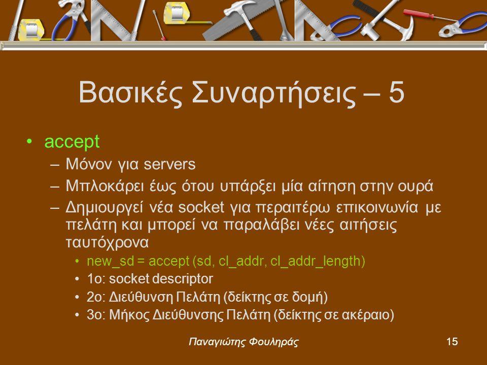 Παναγιώτης Φουληράς15 Βασικές Συναρτήσεις – 5 accept –Μόνον για servers –Μπλοκάρει έως ότου υπάρξει μία αίτηση στην ουρά –Δημιουργεί νέα socket για περαιτέρω επικοινωνία με πελάτη και μπορεί να παραλάβει νέες αιτήσεις ταυτόχρονα new_sd = accept (sd, cl_addr, cl_addr_length) 1o: socket descriptor 2o: Διεύθυνση Πελάτη (δείκτης σε δομή) 3ο: Μήκος Διεύθυνσης Πελάτη (δείκτης σε ακέραιο)