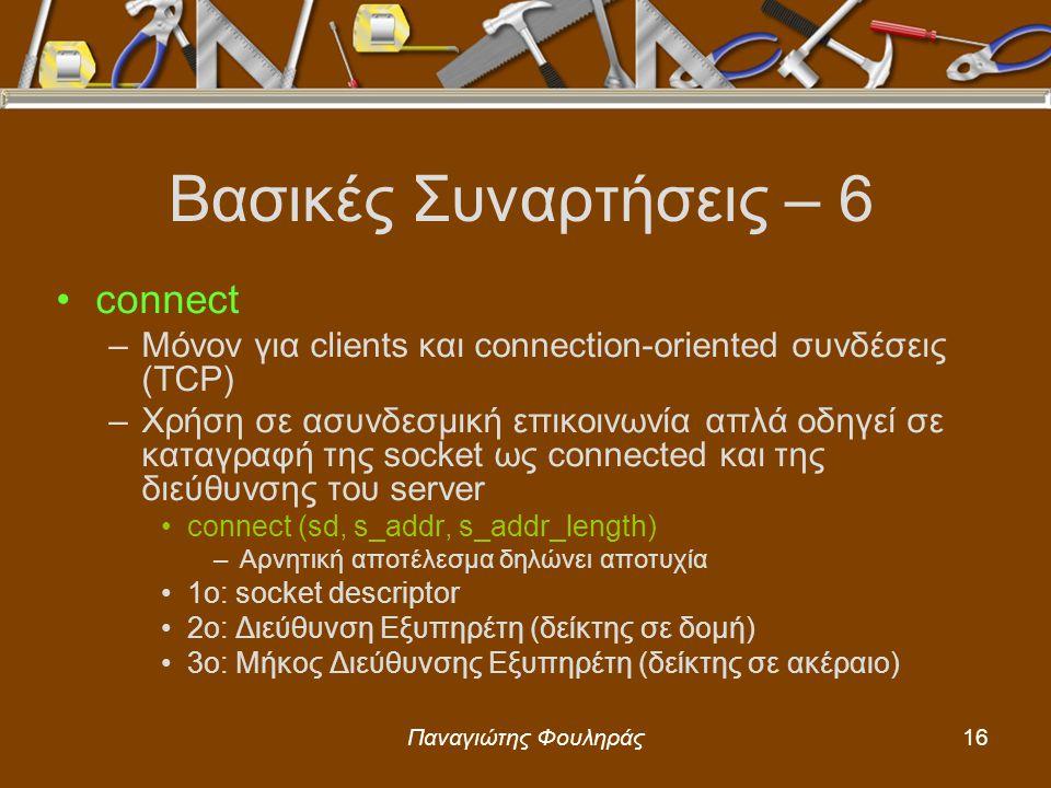Παναγιώτης Φουληράς16 Βασικές Συναρτήσεις – 6 connect –Μόνον για clients και connection-oriented συνδέσεις (TCP) –Χρήση σε ασυνδεσμική επικοινωνία απλά οδηγεί σε καταγραφή της socket ως connected και της διεύθυνσης του server connect (sd, s_addr, s_addr_length) –Αρνητική αποτέλεσμα δηλώνει αποτυχία 1o: socket descriptor 2o: Διεύθυνση Εξυπηρέτη (δείκτης σε δομή) 3ο: Μήκος Διεύθυνσης Εξυπηρέτη (δείκτης σε ακέραιο)