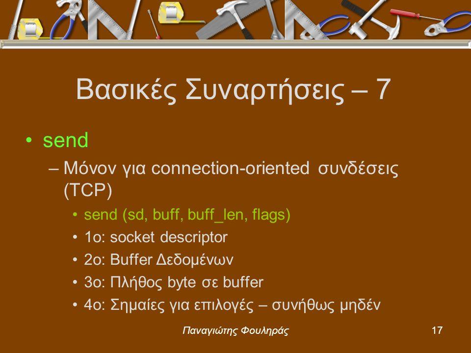 Παναγιώτης Φουληράς17 Βασικές Συναρτήσεις – 7 send –Μόνον για connection-oriented συνδέσεις (TCP) send (sd, buff, buff_len, flags) 1o: socket descriptor 2o: Buffer Δεδομένων 3ο: Πλήθος byte σε buffer 4o: Σημαίες για επιλογές – συνήθως μηδέν