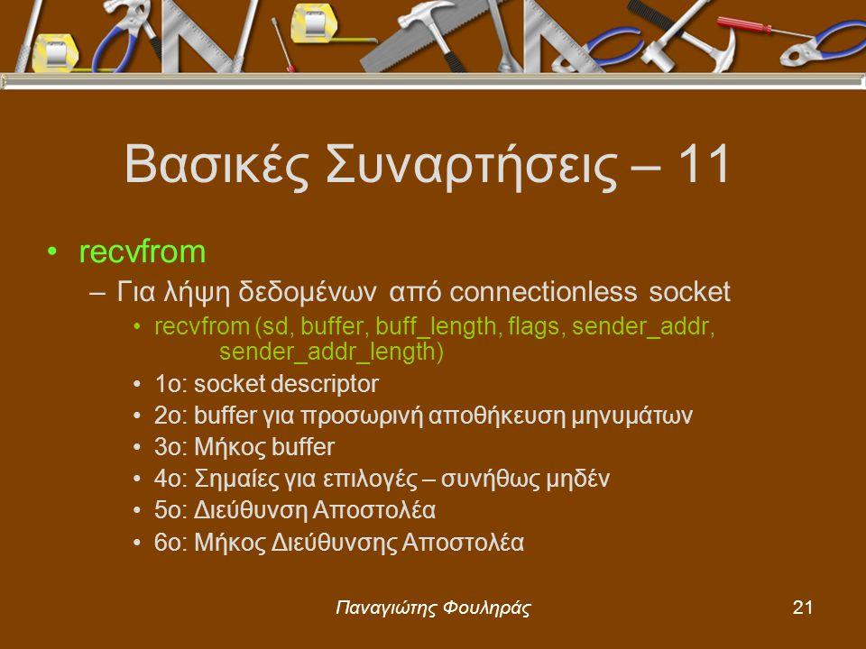 Παναγιώτης Φουληράς21 Βασικές Συναρτήσεις – 11 recvfrom –Για λήψη δεδομένων από connectionless socket recvfrom (sd, buffer, buff_length, flags, sender_addr, sender_addr_length) 1o: socket descriptor 2o: buffer για προσωρινή αποθήκευση μηνυμάτων 3ο: Μήκος buffer 4o: Σημαίες για επιλογές – συνήθως μηδέν 5o: Διεύθυνση Αποστολέα 6ο: Μήκος Διεύθυνσης Αποστολέα