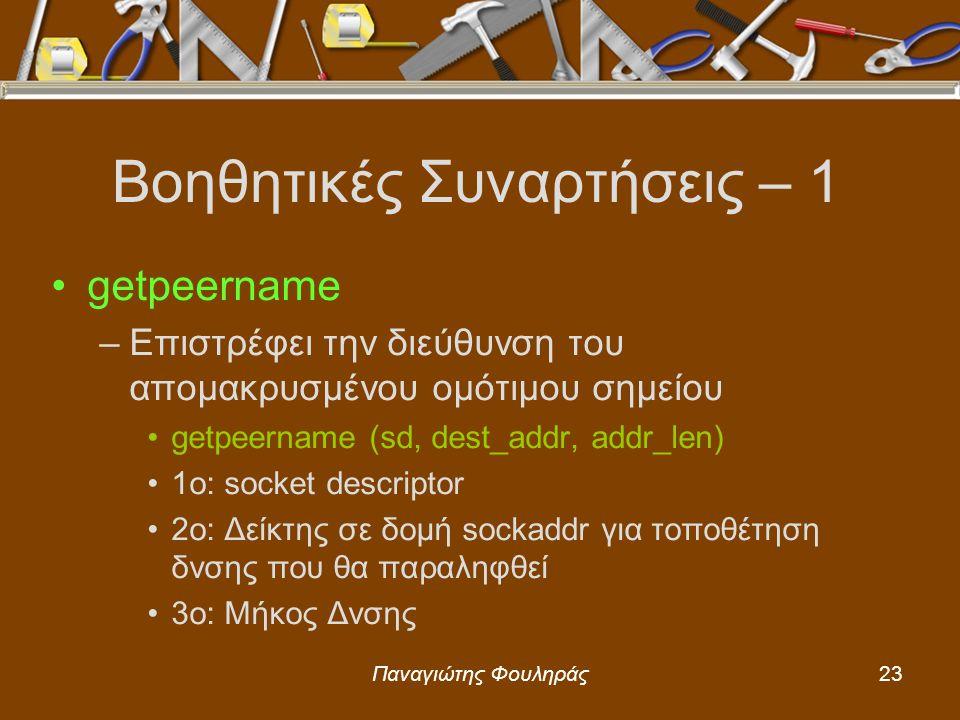 Παναγιώτης Φουληράς23 Βοηθητικές Συναρτήσεις – 1 getpeername –Επιστρέφει την διεύθυνση του απομακρυσμένου ομότιμου σημείου getpeername (sd, dest_addr, addr_len) 1o: socket descriptor 2o: Δείκτης σε δομή sockaddr για τοποθέτηση δνσης που θα παραληφθεί 3o: Μήκος Δνσης