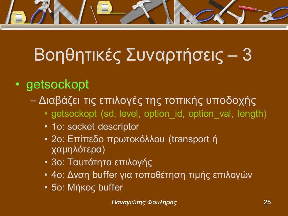 Παναγιώτης Φουληράς25 Βοηθητικές Συναρτήσεις – 3 getsockopt –Διαβάζει τις επιλογές της τοπικής υποδοχής getsockopt (sd, level, option_id, option_val, length) 1o: socket descriptor 2o: Επίπεδο πρωτοκόλλου (transport ή χαμηλότερα) 3o: Ταυτότητα επιλογής 4ο: Δνση buffer για τοποθέτηση τιμής επιλογών 5ο: Μήκος buffer