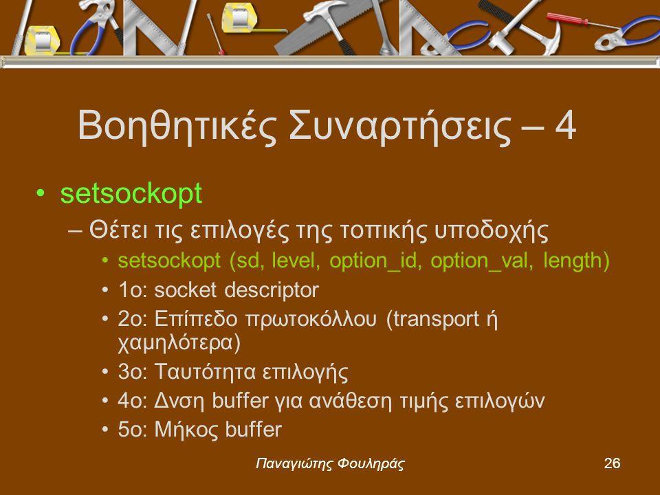 Παναγιώτης Φουληράς26 Βοηθητικές Συναρτήσεις – 4 setsockopt –Θέτει τις επιλογές της τοπικής υποδοχής setsockopt (sd, level, option_id, option_val, length) 1o: socket descriptor 2o: Επίπεδο πρωτοκόλλου (transport ή χαμηλότερα) 3o: Ταυτότητα επιλογής 4ο: Δνση buffer για ανάθεση τιμής επιλογών 5ο: Μήκος buffer