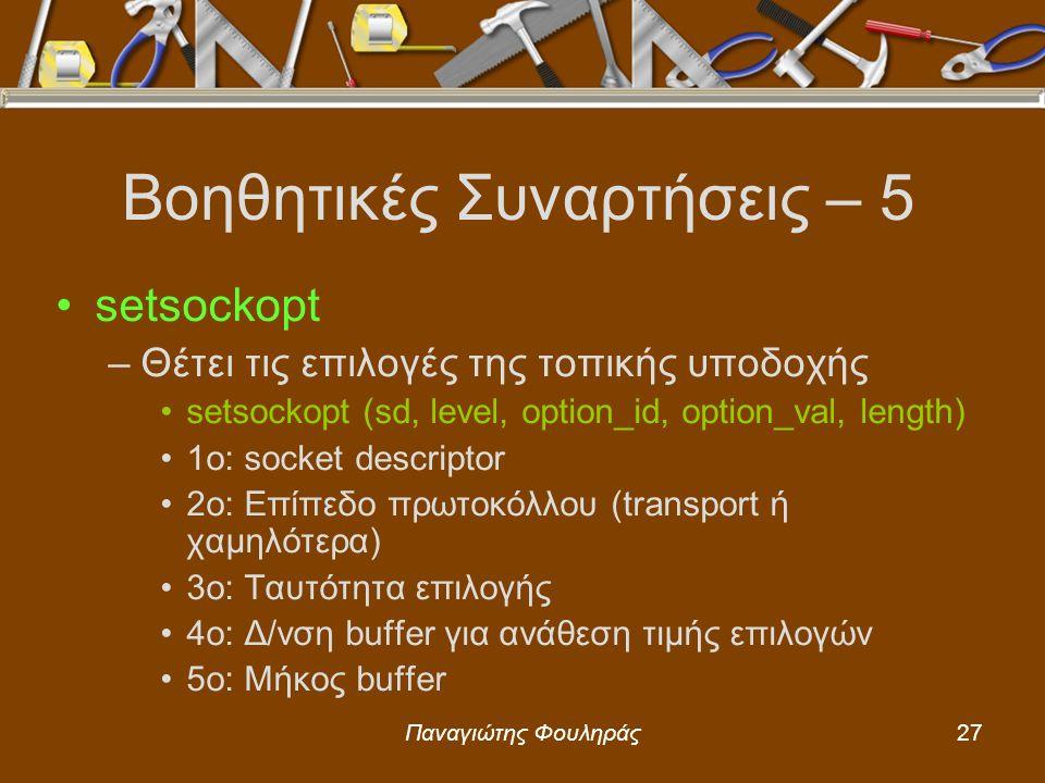 Παναγιώτης Φουληράς27 Βοηθητικές Συναρτήσεις – 5 setsockopt –Θέτει τις επιλογές της τοπικής υποδοχής setsockopt (sd, level, option_id, option_val, length) 1o: socket descriptor 2o: Επίπεδο πρωτοκόλλου (transport ή χαμηλότερα) 3o: Ταυτότητα επιλογής 4ο: Δ/νση buffer για ανάθεση τιμής επιλογών 5ο: Μήκος buffer
