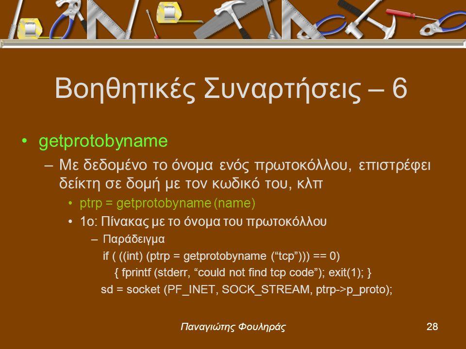 Παναγιώτης Φουληράς28 Βοηθητικές Συναρτήσεις – 6 getprotobyname –Με δεδομένο το όνομα ενός πρωτοκόλλου, επιστρέφει δείκτη σε δομή με τον κωδικό του, κλπ ptrp = getprotobyname (name) 1o: Πίνακας με το όνομα του πρωτοκόλλου –Παράδειγμα if ( ((int) (ptrp = getprotobyname ( tcp ))) == 0) { fprintf (stderr, could not find tcp code ); exit(1); } sd = socket (PF_INET, SOCK_STREAM, ptrp->p_proto);
