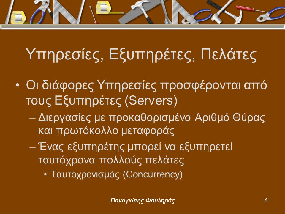 Παναγιώτης Φουληράς4 Οι διάφορες Υπηρεσίες προσφέρονται από τους Εξυπηρέτες (Servers) –Διεργασίες με προκαθορισμένο Αριθμό Θύρας και πρωτόκολλο μεταφοράς –Ένας εξυπηρέτης μπορεί να εξυπηρετεί ταυτόχρονα πολλούς πελάτες Ταυτοχρονισμός (Concurrency) Υπηρεσίες, Εξυπηρέτες, Πελάτες