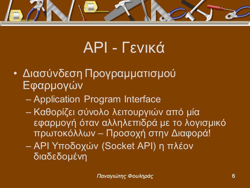 Παναγιώτης Φουληράς7 Socket API – Γενικά Δεν εξαρτάται από το Λειτουργικό Σύστημα Είναι ξεχωριστό από το Λ/Σ Αποτελεί την «Πόρτα» μέσω της οποίας μία εφαρμογή «συνομιλεί» με το λογισμικό πρωτοκόλλων Ουσιαστικά μία βιβλιοθήκη συναρτήσεων κάνοντας τις βασικές λειτουργίες να μοιάζουν με εκείνες σε αρχεία –Open, file descriptor/handle, read, write, κλπ