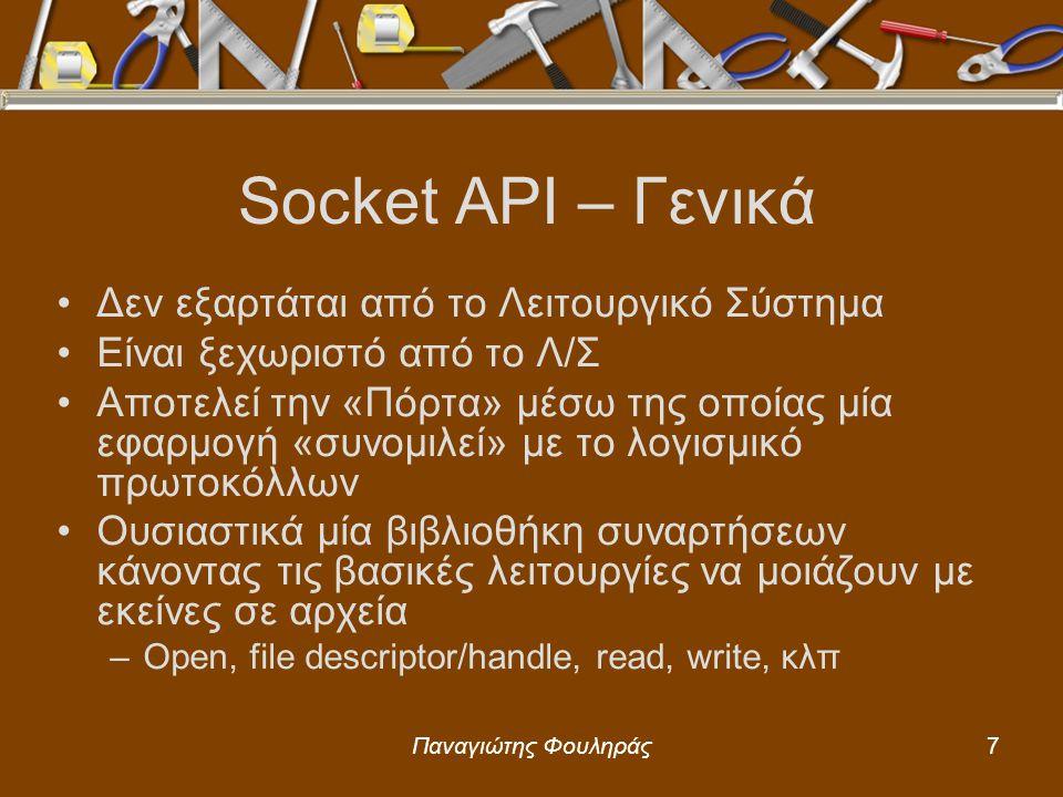 Παναγιώτης Φουληράς8 Βασικές Συναρτήσεις – 1 socket –Δημιουργεί socket και επιστρέφει έναν ακέραιο περιγραφέα (sd = socket descriptor) sd = socket (protocol_family, type, protocol) –Αρνητικό αποτέλεσμα δηλώνει αποτυχία 1o: PF_INET 2o: SOCK_STREAM ή SOCK_DGRAM 3o: Κωδικός Πρωτοκόλλου (συχνότερα για TCP ή UDP)