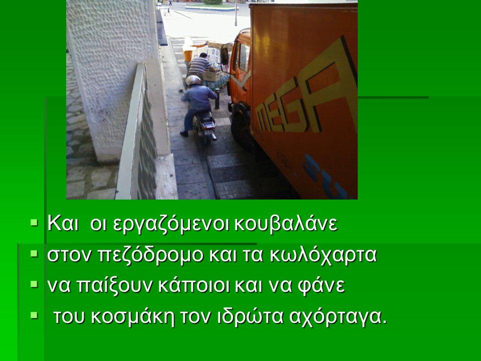  Και οι εργαζόμενοι κουβαλάνε  στον πεζόδρομο και τα κωλόχαρτα  να παίξουν κάποιοι και να φάνε  του κοσμάκη τον ιδρώτα αχόρταγα.