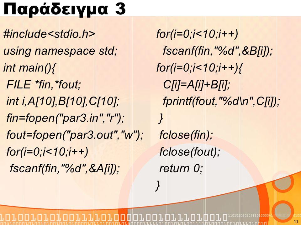 Παράδειγμα 3 #include using namespace std; int main(){ FILE *fin,*fout; int i,A[10],B[10],C[10]; fin=fopen( par3.in , r ); fout=fopen( par3.out , w ); for(i=0;i<10;i++) fscanf(fin, %d ,&A[i]); for(i=0;i<10;i++) fscanf(fin, %d ,&B[i]); for(i=0;i<10;i++){ C[i]=A[i]+B[i]; fprintf(fout, %d\n ,C[i]); } fclose(fin); fclose(fout); return 0; } 11