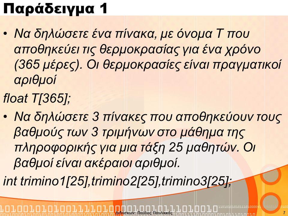 Διδάσκων: Παύλος Παυλικκάς7 Παράδειγμα 1 Να δηλώσετε ένα πίνακα, με όνομα Τ που αποθηκεύει τις θερμοκρασίας για ένα χρόνο (365 μέρες).
