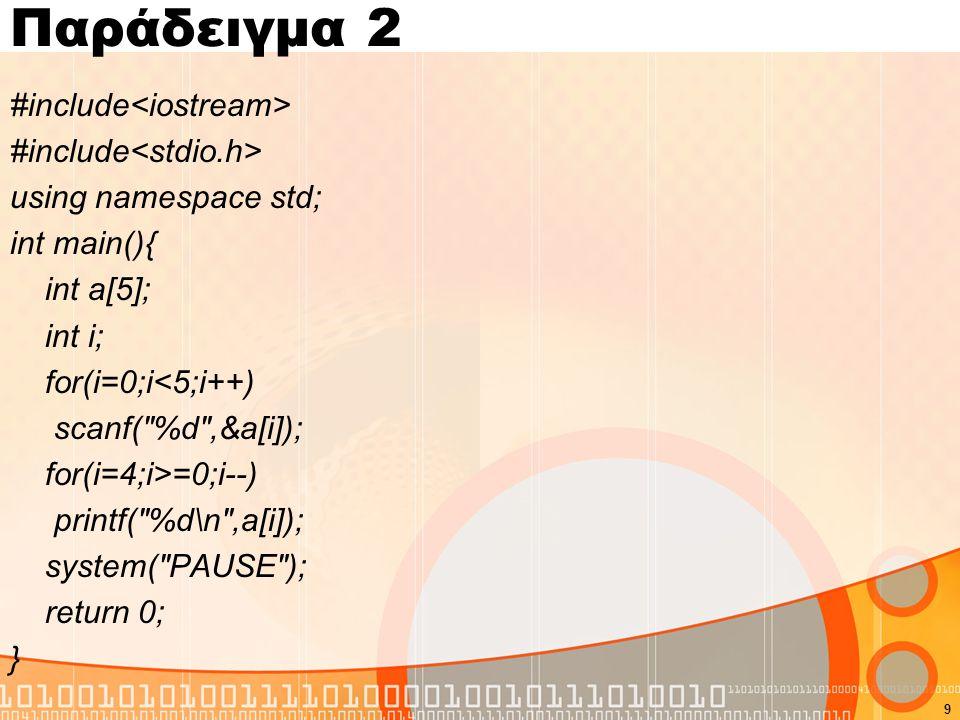 Παράδειγμα 2 #include using namespace std; int main(){ int a[5]; int i; for(i=0;i<5;i++) scanf( %d ,&a[i]); for(i=4;i>=0;i--) printf( %d\n ,a[i]); system( PAUSE ); return 0; } 9
