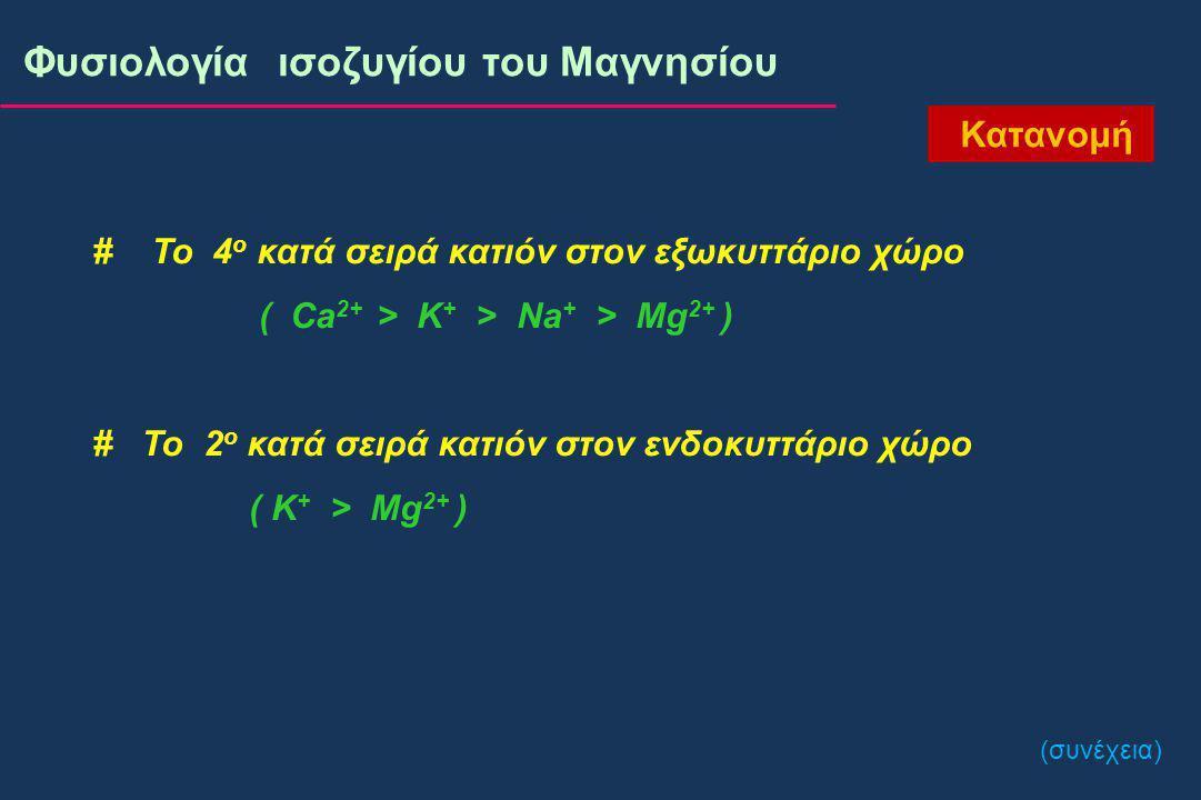 # Το 4 ο κατά σειρά κατιόν στον εξωκυττάριο χώρο ( Ca 2+ > K + > Na + > Mg 2+ ) # To 2 ο κατά σειρά κατιόν στον ενδοκυττάριο χώρο ( K + > Mg 2+ ) Κατανομή (συνέχεια) Φυσιολογία ισοζυγίου του Μαγνησίου