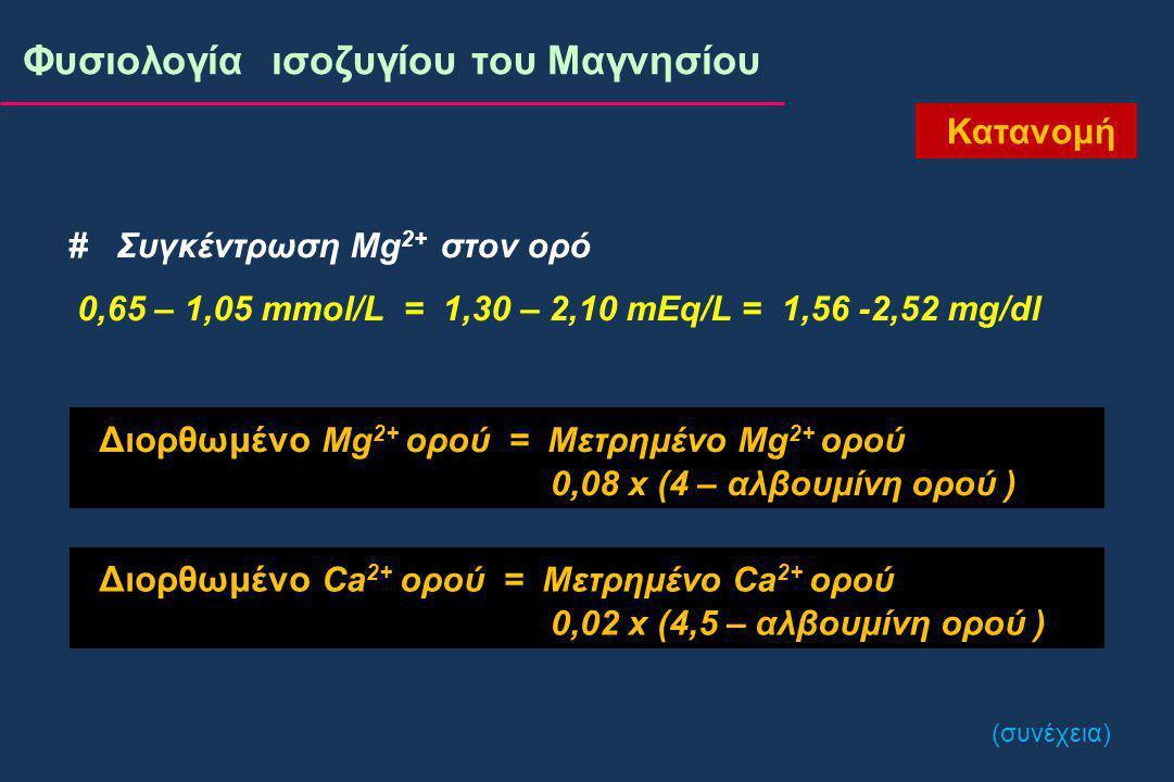 Κατανομή Φυσιολογία ισοζυγίου του Μαγνησίου # Συγκέντρωση Mg 2+ στον ορό 0,65 – 1,05 mmol/L = 1,30 – 2,10 mEq/L = 1,56 -2,52 mg/dl Διορθωμένο Mg 2+ ορού = Μετρημένο Mg 2+ ορού 0,08 x (4 – αλβουμίνη ορού ) Διορθωμένο Ca 2+ ορού = Μετρημένο Ca 2+ ορού 0,02 x (4,5 – αλβουμίνη ορού ) (συνέχεια)