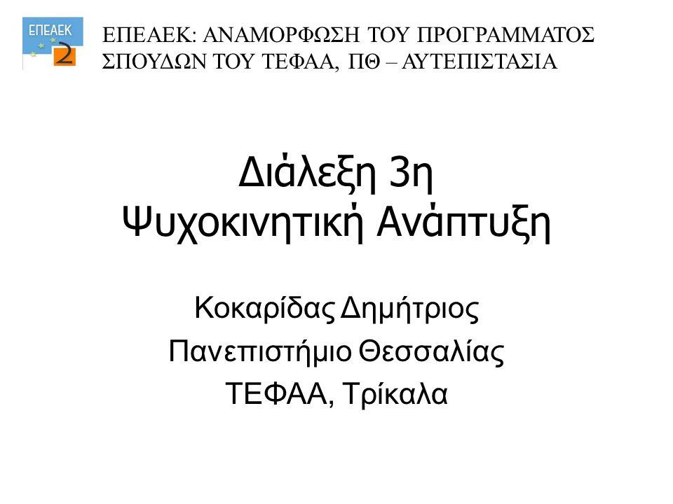 Διάλεξη 3η Ψυχοκινητική Ανάπτυξη Κοκαρίδας Δημήτριος Πανεπιστήμιο Θεσσαλίας ΤΕΦΑΑ, Τρίκαλα ΕΠΕΑΕΚ: ΑΝΑΜΟΡΦΩΣΗ ΤΟΥ ΠΡΟΓΡΑΜΜΑΤΟΣ ΣΠΟΥΔΩΝ ΤΟΥ ΤΕΦΑΑ, ΠΘ –