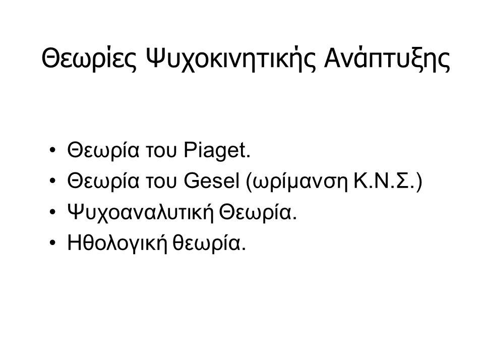 Θεωρίες Ψυχοκινητικής Ανάπτυξης Θεωρία του Piaget. Θεωρία του Gesel (ωρίμανση Κ.Ν.Σ.) Ψυχοαναλυτική Θεωρία. Ηθολογική θεωρία.