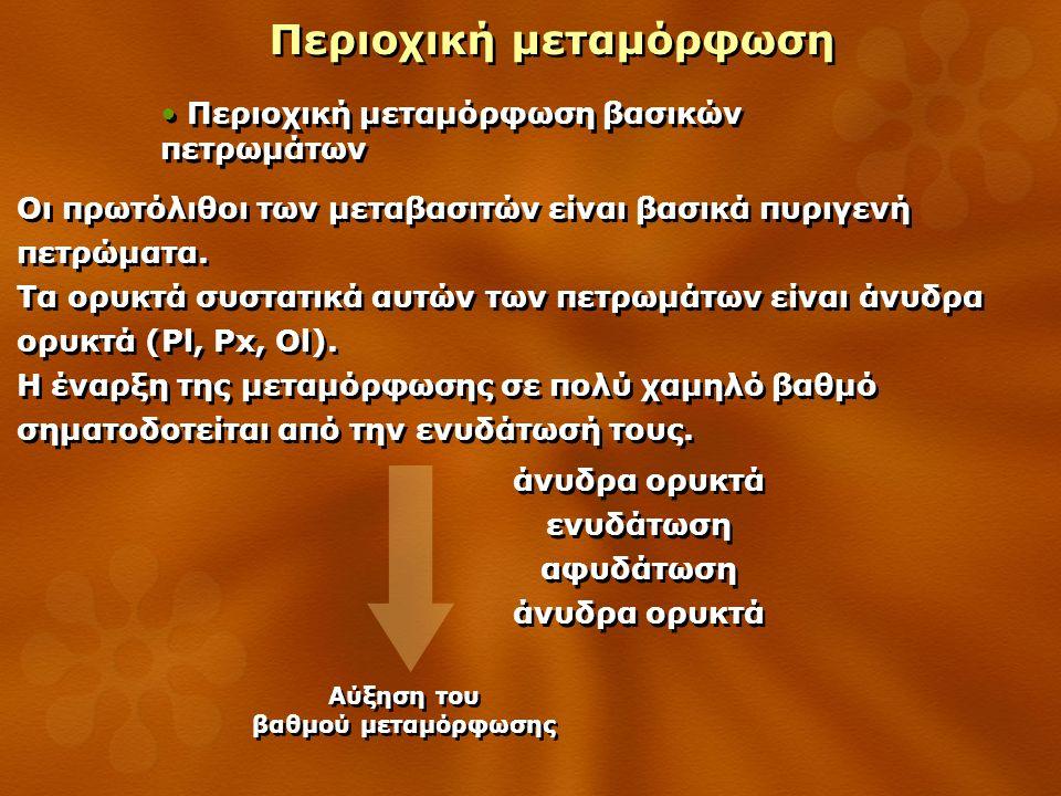 Περιοχική μεταμόρφωση Περιοχική μεταμόρφωση βασικών πετρωμάτων Οι πρωτόλιθοι των μεταβασιτών είναι βασικά πυριγενή πετρώματα. Τα ορυκτά συστατικά αυτώ