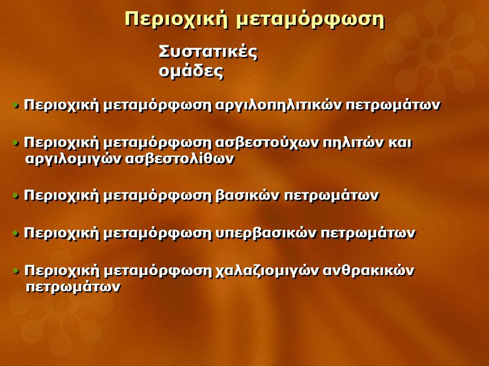 Περιοχική μεταμόρφωση Περιοχική μεταμόρφωση βασικών πετρωμάτων Αύξηση του βαθμού μεταμόρφωσης Αύξηση του βαθμού μεταμόρφωσης βασικό πυριγενές (γάββρος, δολερίτης, βασάλτης) βασικό πυριγενές (γάββρος, δολερίτης, βασάλτης) Πρωτόλιθος Ζεολιθική φάση άστριοι χαμηλό βαθμό χοϊλανδίτη + ανάλκιμο υψηλό βαθμό λομοντίτη + αλβίτη λομοντίτης πρενίτης πουμπελλυ ΐ της Πρενιτική- Πουμπελλυϊτική φάση