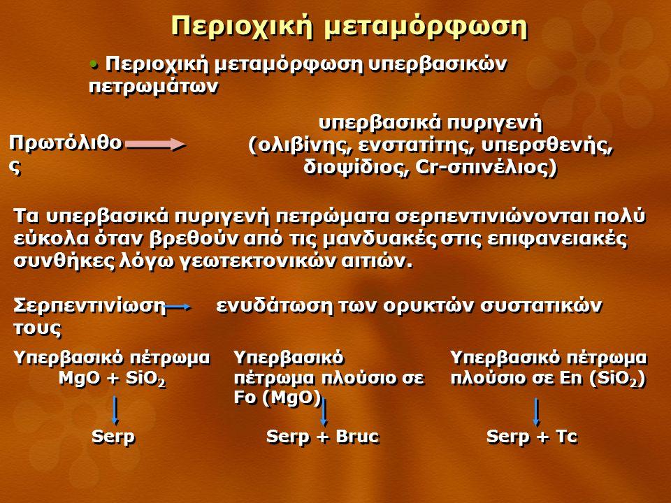 Περιοχική μεταμόρφωση Περιοχική μεταμόρφωση υπερβασικών πετρωμάτων υπερβασικά πυριγενή (ολιβίνης, ενστατίτης, υπερσθενής, διοψίδιος, Cr-σπινέλιος) υπερβασικά πυριγενή (ολιβίνης, ενστατίτης, υπερσθενής, διοψίδιος, Cr-σπινέλιος) Πρωτόλιθο ς Τα υπερβασικά πυριγενή πετρώματα σερπεντινιώνονται πολύ εύκολα όταν βρεθούν από τις μανδυακές στις επιφανειακές συνθήκες λόγω γεωτεκτονικών αιτιών.