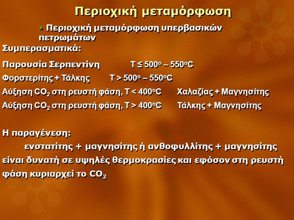 Περιοχική μεταμόρφωση Περιοχική μεταμόρφωση υπερβασικών πετρωμάτων Συμπερασματικά: Παρουσία Σερπεντίνη Τ ≤ 500 ο – 550 ο C Φορστερίτης + Τάλκης Τ > 500 ο – 550 ο C Αύξηση CO 2 στη ρευστή φάση, Τ < 400 ο C Χαλαζίας + Μαγνησίτης Αύξηση CO 2 στη ρευστή φάση, Τ > 400 ο C Τάλκης + Μαγνησίτης Η παραγένεση: ενστατίτης + μαγνησίτης ή ανθοφυλλίτης + μαγνησίτης είναι δυνατή σε υψηλές θερμοκρασίες και εφόσον στη ρευστή φάση κυριαρχεί το CO 2 Παρουσία Σερπεντίνη Τ ≤ 500 ο – 550 ο C Φορστερίτης + Τάλκης Τ > 500 ο – 550 ο C Αύξηση CO 2 στη ρευστή φάση, Τ < 400 ο C Χαλαζίας + Μαγνησίτης Αύξηση CO 2 στη ρευστή φάση, Τ > 400 ο C Τάλκης + Μαγνησίτης Η παραγένεση: ενστατίτης + μαγνησίτης ή ανθοφυλλίτης + μαγνησίτης είναι δυνατή σε υψηλές θερμοκρασίες και εφόσον στη ρευστή φάση κυριαρχεί το CO 2