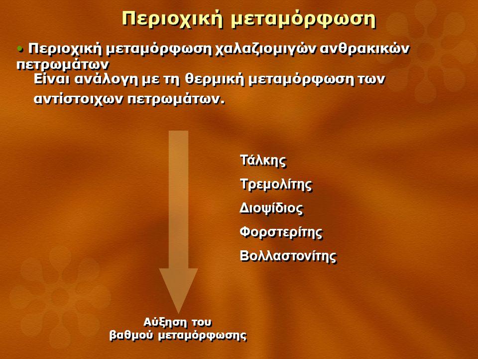 Περιοχική μεταμόρφωση Περιοχική μεταμόρφωση χαλαζιομιγών ανθρακικών πετρωμάτων Τάλκης Τρεμολίτης Διοψίδιος Φορστερίτης Βολλαστονίτης Τάλκης Τρεμολίτης Διοψίδιος Φορστερίτης Βολλαστονίτης Αύξηση του βαθμού μεταμόρφωσης Αύξηση του βαθμού μεταμόρφωσης Είναι ανάλογη με τη θερμική μεταμόρφωση των αντίστοιχων πετρωμάτων.