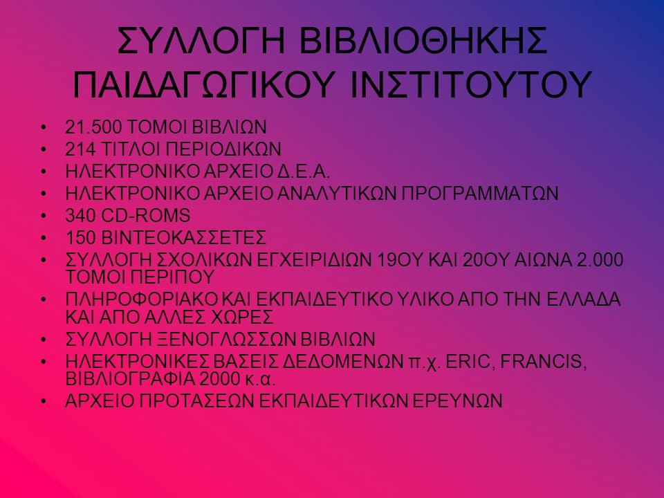 ΣΥΛΛΟΓΗ ΒΙΒΛΙΟΘΗΚΗΣ ΠΑΙΔΑΓΩΓΙΚΟΥ ΙΝΣΤΙΤΟΥΤΟΥ 21.500 ΤΟΜΟΙ ΒΙΒΛΙΩΝ 214 ΤΙΤΛΟΙ ΠΕΡΙΟΔΙΚΩΝ ΗΛΕΚΤΡΟΝΙΚΟ ΑΡΧΕΙΟ Δ.Ε.Α. ΗΛΕΚΤΡΟΝΙΚΟ ΑΡΧΕΙΟ ΑΝΑΛΥΤΙΚΩΝ ΠΡΟΓΡΑ
