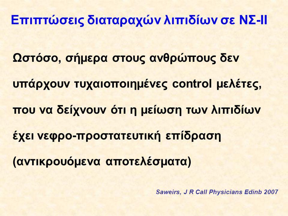 Επιπτώσεις διαταραχών λιπιδίων σε ΝΣ-ΙΙ Ωστόσο, σήμερα στους ανθρώπους δεν υπάρχουν τυχαιοποιημένες control μελέτες, που να δείχνουν ότι η μείωση των λιπιδίων έχει νεφρο-προστατευτική επίδραση (αντικρουόμενα αποτελέσματα) Saweirs, J R Call Physicians Edinb 2007