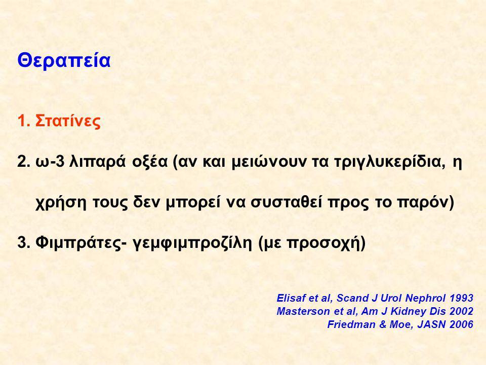 Θεραπεία 1.Στατίνες 2.ω-3 λιπαρά οξέα (αν και μειώνουν τα τριγλυκερίδια, η χρήση τους δεν μπορεί να συσταθεί προς το παρόν) 3.Φιμπράτες- γεμφιμπροζίλη (με προσοχή) Elisaf et al, Scand J Urol Nephrol 1993 Masterson et al, Am J Kidney Dis 2002 Friedman & Moe, JASN 2006