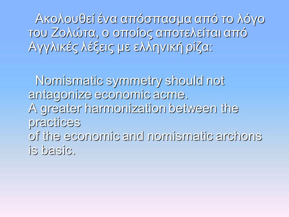 Ακολουθεί ένα απόσπασμα από το λόγο του Ζολώτα, ο οποίος αποτελείται από Αγγλικές λέξεις με ελληνική ρίζα: Ακολουθεί ένα απόσπασμα από το λόγο του Ζολώτα, ο οποίος αποτελείται από Αγγλικές λέξεις με ελληνική ρίζα: Nomismatic symmetry should not antagonize economic acme.