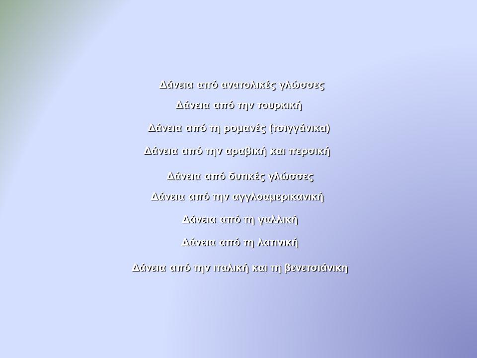 Δάνεια από ανατολικές γλώσσες Δάνεια από την τουρκική Δάνεια από ανατολικές γλώσσες Δάνεια από την τουρκική Δάνεια από τη ρομανές (τσιγγάνικα) Δάνεια