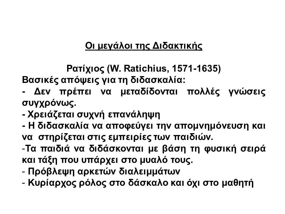 Οι μεγάλοι της Διδακτικής Ρατίχιος (W. Ratichius, 1571-1635) Βασικές απόψεις για τη διδασκαλία: - Δεν πρέπει να μεταδίδονται πολλές γνώσεις συγχρόνως.