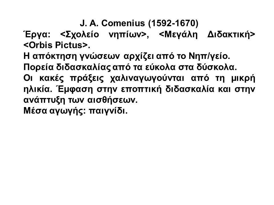 J. A. Comenius (1592-1670) Έργα:,. Η απόκτηση γνώσεων αρχίζει από το Νηπ/γείο. Πορεία διδασκαλίας από τα εύκολα στα δύσκολα. Οι κακές πράξεις χαλιναγω