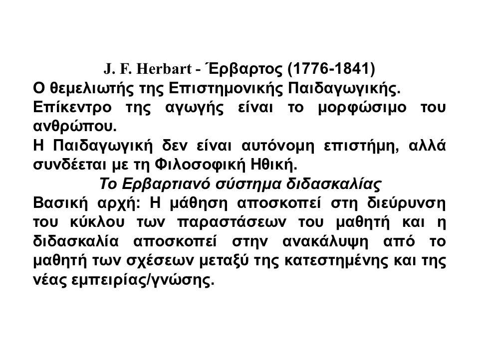J. F. Herbart - Έρβαρτος (1776-1841) Ο θεμελιωτής της Επιστημονικής Παιδαγωγικής. Επίκεντρο της αγωγής είναι το μορφώσιμο του ανθρώπου. Η Παιδαγωγική
