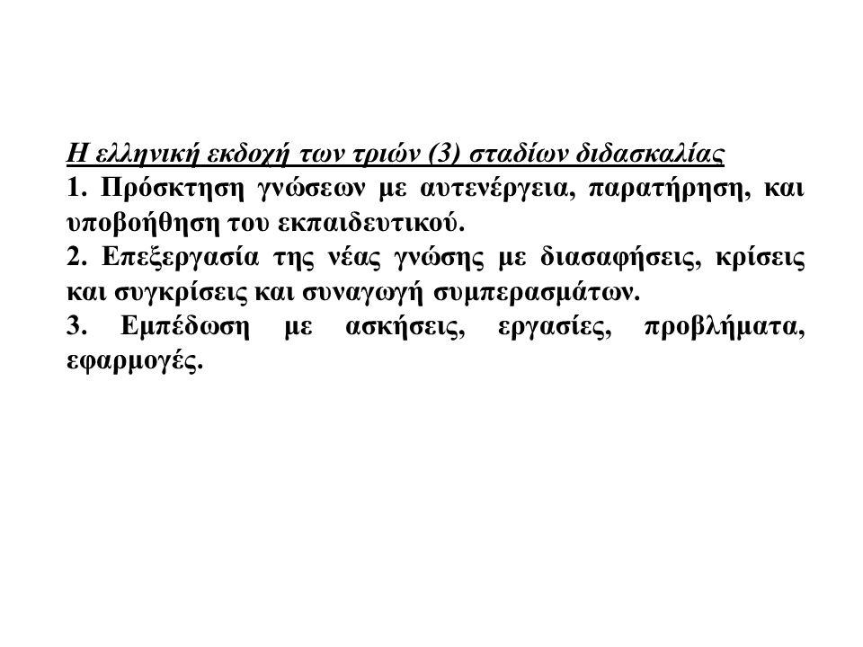 Η ελληνική εκδοχή των τριών (3) σταδίων διδασκαλίας 1. Πρόσκτηση γνώσεων με αυτενέργεια, παρατήρηση, και υποβοήθηση του εκπαιδευτικού. 2. Επεξεργασία