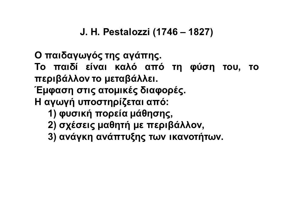 J. H. Pestalozzi (1746 – 1827) Ο παιδαγωγός της αγάπης. Το παιδί είναι καλό από τη φύση του, το περιβάλλον το μεταβάλλει. Έμφαση στις ατομικές διαφορέ