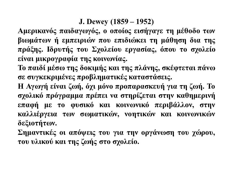 J. Dewey (1859 – 1952) Αμερικανός παιδαγωγός, ο οποίος εισήγαγε τη μέθοδο των βιωμάτων ή εμπειριών που επιδιώκει τη μάθηση δια της πράξης. Ιδρυτής του