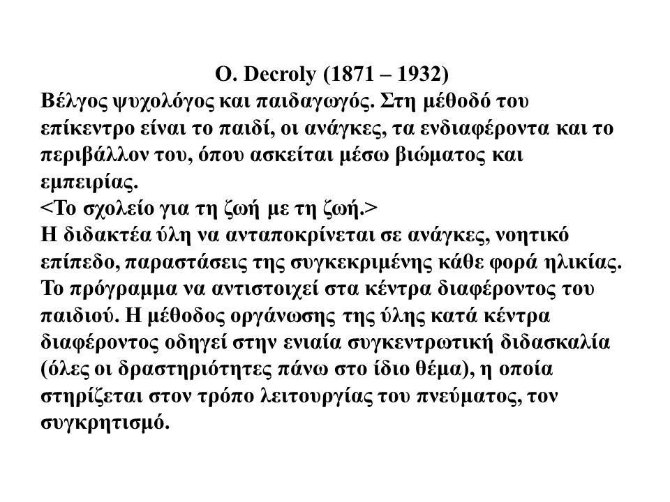 O. Decroly (1871 – 1932) Βέλγος ψυχολόγος και παιδαγωγός. Στη μέθοδό του επίκεντρο είναι το παιδί, οι ανάγκες, τα ενδιαφέροντα και το περιβάλλον του,