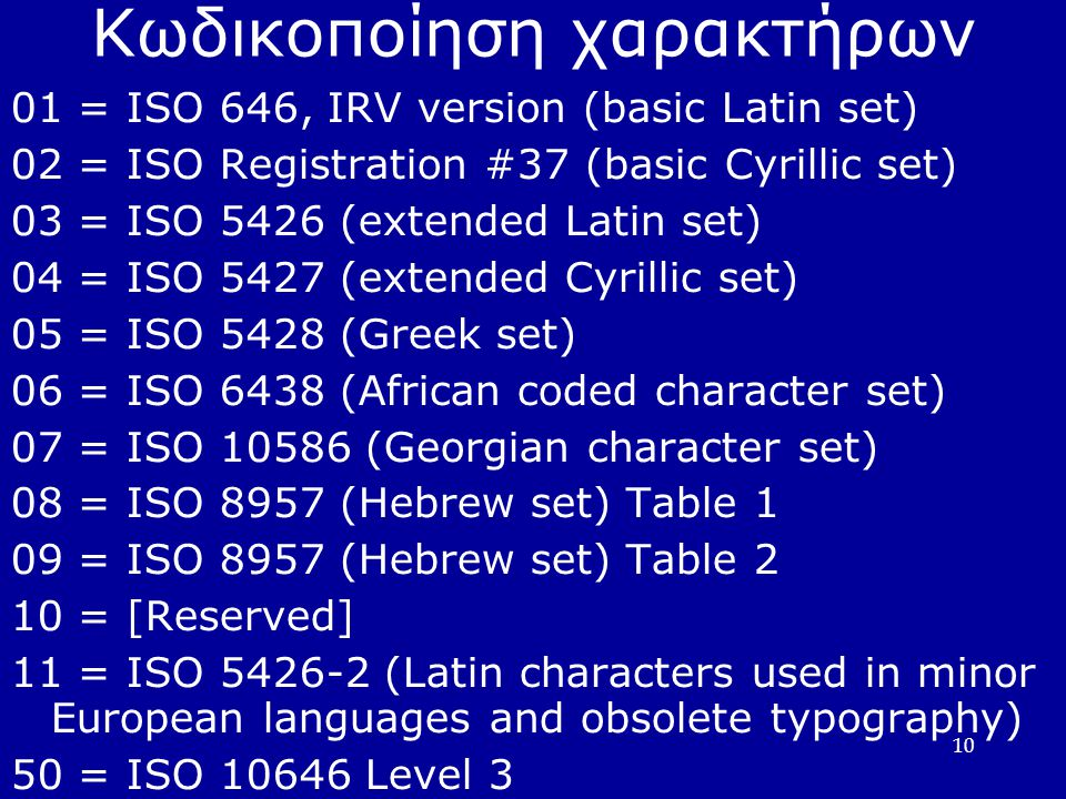 10 Κωδικοποίηση χαρακτήρων 01 = ISO 646, IRV version (basic Latin set) 02 = ISO Registration #37 (basic Cyrillic set) 03 = ISO 5426 (extended Latin set) 04 = ISO 5427 (extended Cyrillic set) 05 = ISO 5428 (Greek set) 06 = ISO 6438 (African coded character set) 07 = ISO 10586 (Georgian character set) 08 = ISO 8957 (Hebrew set) Table 1 09 = ISO 8957 (Hebrew set) Table 2 10 = [Reserved] 11 = ISO 5426-2 (Latin characters used in minor European languages and obsolete typography) 50 = ISO 10646 Level 3