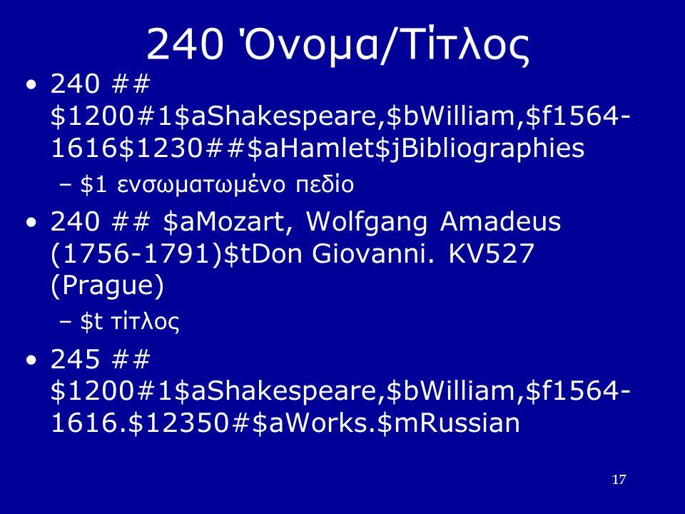 17 240 Όνομα/Τίτλος 240 ## $1200#1$aShakespeare,$bWilliam,$f1564- 1616$1230##$aHamlet$jBibliographies –$1 ενσωματωμένο πεδίο 240 ## $aMozart, Wolfgang Amadeus (1756-1791)$tDon Giovanni.