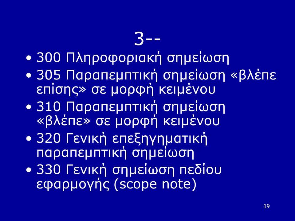 19 3-- 300 Πληροφοριακή σημείωση 305 Παραπεμπτική σημείωση «βλέπε επίσης» σε μορφή κειμένου 310 Παραπεμπτική σημείωση «βλέπε» σε μορφή κειμένου 320 Γενική επεξηγηματική παραπεμπτική σημείωση 330 Γενική σημείωση πεδίου εφαρμογής (scope note)