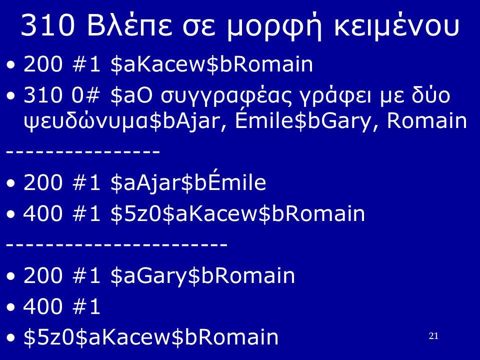 21 310 Βλέπε σε μορφή κειμένου 200 #1 $aKacew$bRomain 310 0# $aΟ συγγραφέας γράφει με δύο ψευδώνυμα$bAjar, Émile$bGary, Romain ---------------- 200 #1 $aAjar$bÉmile 400 #1 $5z0$aKacew$bRomain ----------------------- 200 #1 $aGary$bRomain 400 #1 $5z0$aKacew$bRomain