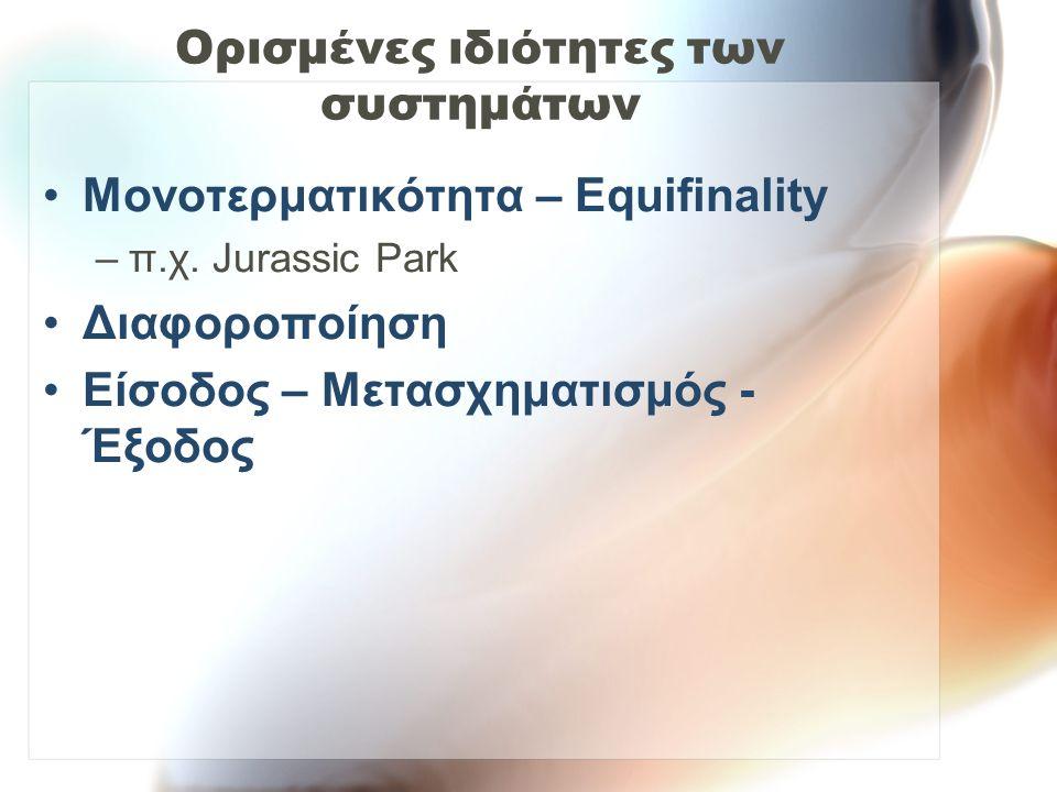 Ορισμένες ιδιότητες των συστημάτων Μονοτερματικότητα – Equifinality –π.χ. Jurassic Park Διαφοροποίηση Είσοδος – Μετασχηματισμός - Έξοδος
