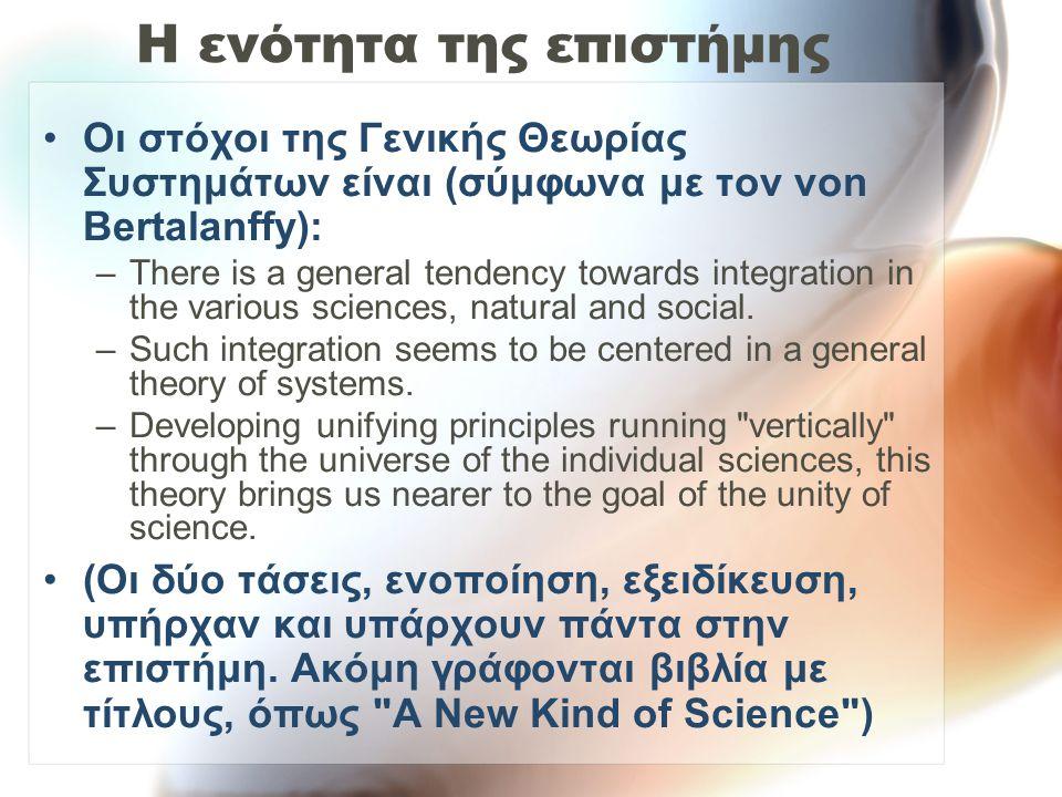 Η ενότητα της επιστήμης Οι στόχοι της Γενικής Θεωρίας Συστημάτων είναι (σύμφωνα με τον von Bertalanffy): –There is a general tendency towards integrat