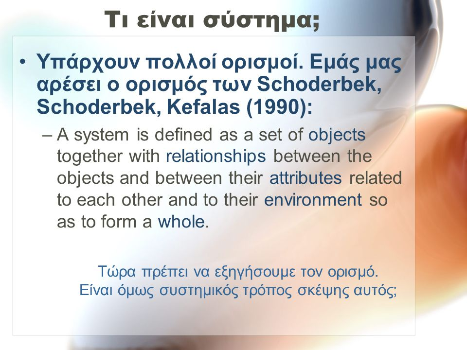 Τι είναι σύστημα; Υπάρχουν πολλοί ορισμοί. Εμάς μας αρέσει ο ορισμός των Schoderbek, Schoderbek, Kefalas (1990): –A system is defined as a set of obje