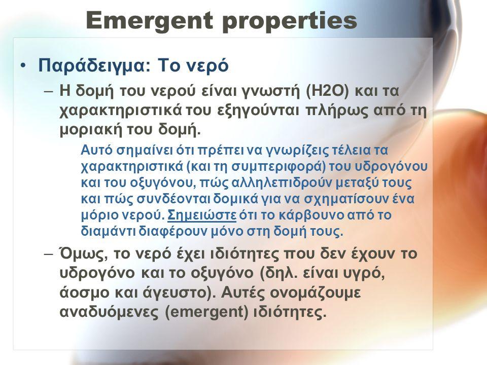 Emergent properties Παράδειγμα: Το νερό –Η δομή του νερού είναι γνωστή (H2O) και τα χαρακτηριστικά του εξηγούνται πλήρως από τη μοριακή του δομή. Αυτό