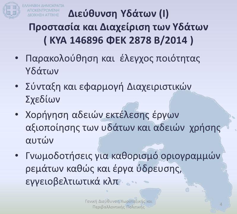 Διεύθυνση Υδάτων (Ι) Προστασία και Διαχείριση των Υδάτων ( ΚΥΑ 146896 ΦΕΚ 2878 Β/2014 ) Παρακολούθηση και έλεγχος ποιότητας Υδάτων Σύνταξη και εφαρμογή Διαχειριστικών Σχεδίων Χορήγηση αδειών εκτέλεσης έργων αξιοποίησης των υδάτων και αδειών χρήσης αυτών Γνωμοδοτήσεις για καθορισμό οριογραμμών ρεμάτων καθώς και έργα ύδρευσης, εγγειοβελτιωτικά κλπ 4 Γενική Διεύθυνση Χωροταξικής και Περιβαλλοντικής Πολιτικής