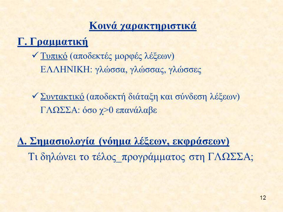 12 Κοινά χαρακτηριστικά Γ. Γραμματική Τυπικό (αποδεκτές μορφές λέξεων) ΕΛΛΗΝΙΚΗ: γλώσσα, γλώσσας, γλώσσες Συντακτικό (αποδεκτή διάταξη και σύνδεση λέξ