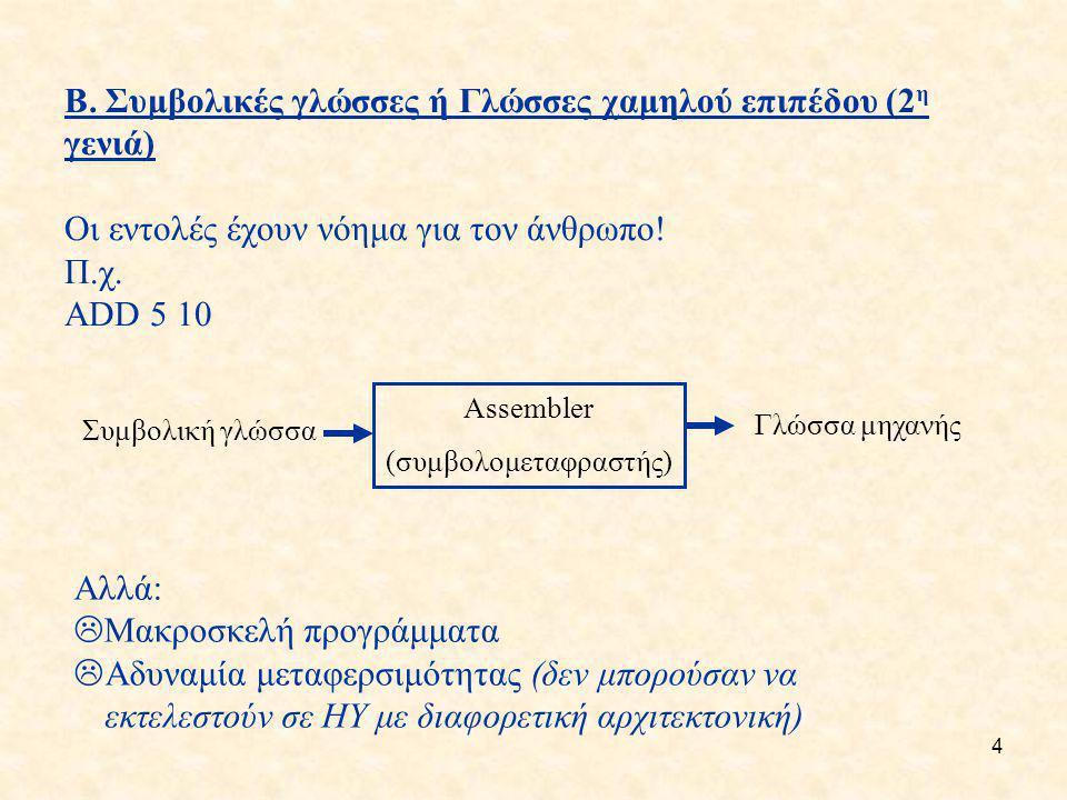 4 Β. Συμβολικές γλώσσες ή Γλώσσες χαμηλού επιπέδου (2 η γενιά) Οι εντολές έχουν νόημα για τον άνθρωπο! Π.χ. ADD 5 10 Αλλά:  Μακροσκελή προγράμματα 