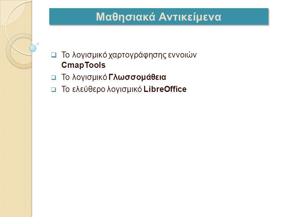 Μαθησιακά Αντικείμενα  Το λογισμικό χαρτογράφησης εννοιών CmapTools  Το λογισμικό Γλωσσομάθεια  Το ελεύθερο λογισμικό LibreOffice