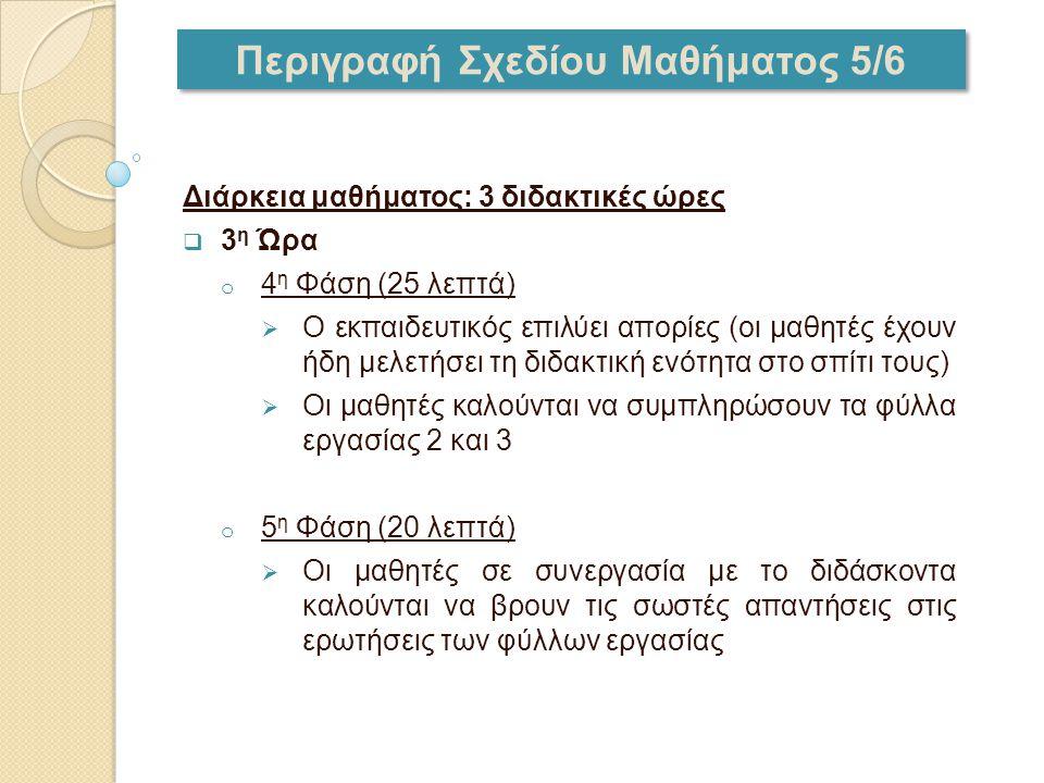 Περιγραφή Σχεδίου Μαθήματος 5/6 Διάρκεια μαθήματος: 3 διδακτικές ώρες  3 η Ώρα o 4 η Φάση (25 λεπτά)  Ο εκπαιδευτικός επιλύει απορίες (οι μαθητές έχ